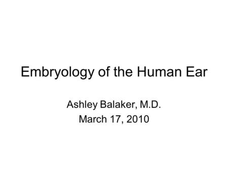 Embryology of the Human Ear Ashley Balaker, M.D. March 17, 2010.