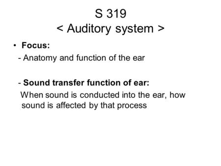 S 319 Focus: - Anatomy and function of the ear - Sound transfer function of ear: When sound is conducted into the ear, how sound is affected by that process.