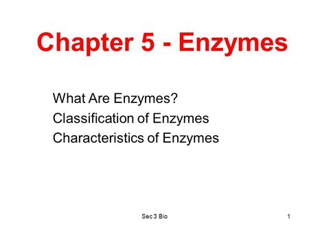 Sec 3 Bio1 Chapter 5 - Enzymes What Are Enzymes? Classification of Enzymes Characteristics of Enzymes.