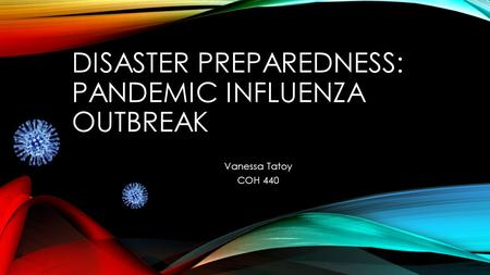 DISASTER PREPAREDNESS: PANDEMIC INFLUENZA OUTBREAK Vanessa Tatoy COH 440.