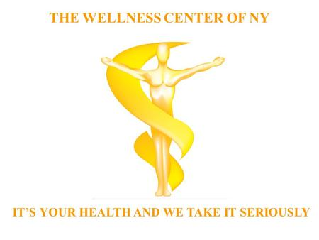 THE WELLNESS CENTER OF NY IT'S YOUR HEALTH AND WE TAKE IT SERIOUSLY.