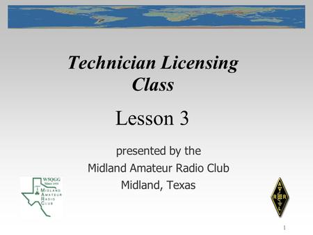 1 Technician Licensing Class presented by the Midland Amateur Radio Club Midland, Texas Lesson 3.