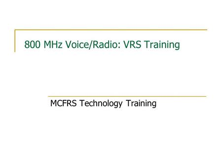 800 MHz Voice/Radio: VRS Training MCFRS Technology Training.