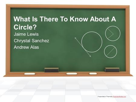 What Is There To Know About A Circle? Jaime Lewis Chrystal Sanchez Andrew Alas Presentation Theme By PresenterMedia.comPresenterMedia.com.
