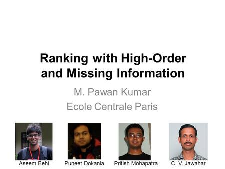 Ranking with High-Order and Missing Information M. Pawan Kumar Ecole Centrale Paris Aseem BehlPuneet DokaniaPritish MohapatraC. V. Jawahar.