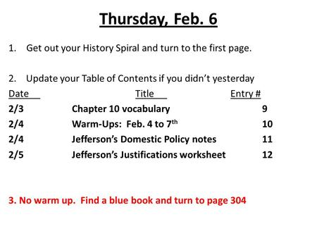 Thursday, Feb. 6 1.Get out your History Spiral and turn to the first page. 2. Update your Table of Contents if you didn't yesterday DateTitleEntry # 2/3Chapter.