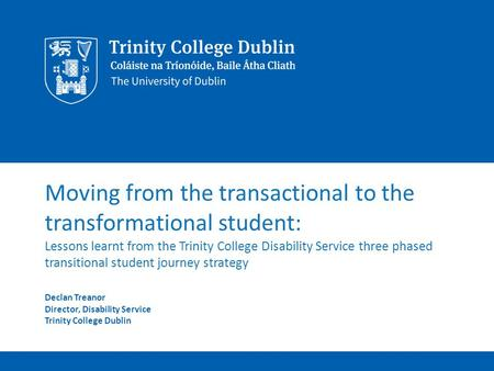 Moving from the transactional to the transformational student: Lessons learnt from the Trinity College Disability Service three phased transitional student.