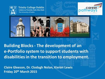 Building Blocks - The development of an e-Portfolio system to support students with disabilities in the transition to employment. Claire Gleeson, Dr. Clodagh.