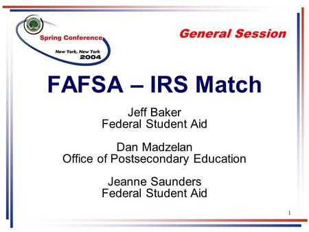 1 FAFSA – IRS Match Jeff Baker Federal Student Aid Dan Madzelan Office of Postsecondary Education Jeanne Saunders Federal Student Aid General Session.