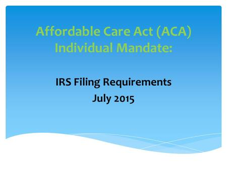 Affordable Care Act (ACA) Individual Mandate: IRS Filing Requirements July 2015.