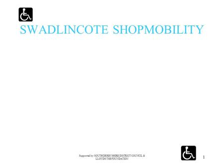 Supported by: SOUTH DERBYSHIRE DISTRICT COUNCIL & LLOYDS TSB FOUNDATION 1 SWADLINCOTE SHOPMOBILITY.