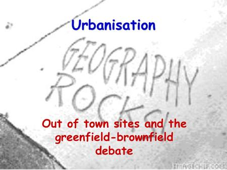 Urbanisation Out of town sites and the greenfield-brownfield debate.