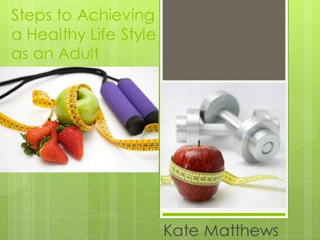 Steps to Achieving a Healthy Life Style as an Adult Kate Matthews.
