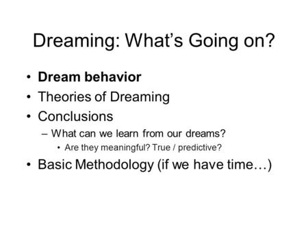 Dreaming: What's Going on? Dream behavior Theories of Dreaming Conclusions –What can we learn from our dreams? Are they meaningful? True / predictive?