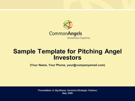 Sample Template for Pitching Angel Investors (Your Name, Your Phone, Presentation to Big Money Investors/Strategic Partners May.