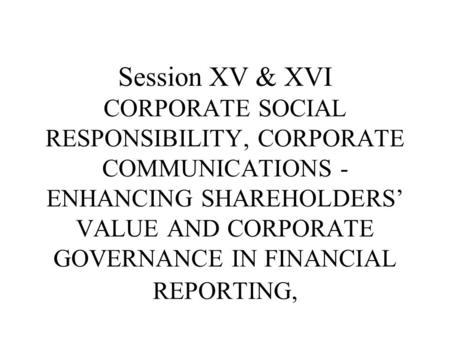 Session XV & XVI CORPORATE SOCIAL RESPONSIBILITY, CORPORATE COMMUNICATIONS - ENHANCING SHAREHOLDERS' VALUE AND CORPORATE GOVERNANCE <strong>IN</strong> FINANCIAL REPORTING,