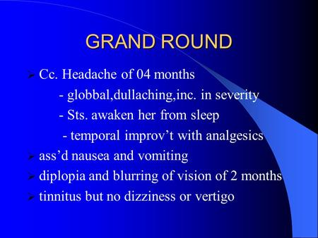 GRAND ROUND  Cc. Headache of 04 months - globbal,dullaching,inc. in severity - Sts. awaken her from sleep - temporal improv't with analgesics  ass'd.