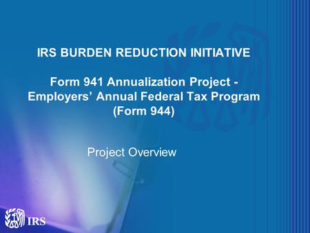 IRS BURDEN REDUCTION INITIATIVE Form 941 Annualization Project - Employers' Annual Federal Tax Program (Form 944) Project Overview.