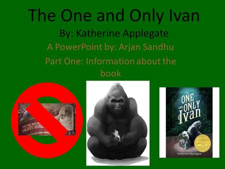 The One and Only Ivan By: Katherine Applegate A PowerPoint by: Arjan Sandhu Part One: Information about the book.