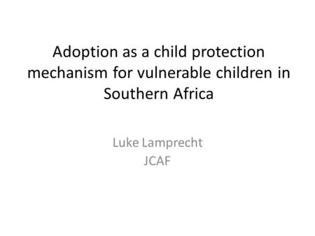 Adoption as a child protection mechanism for vulnerable children in Southern Africa Luke Lamprecht JCAF.