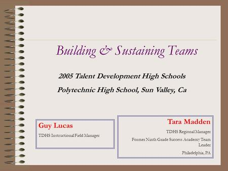 2005 Talent Development High Schools Polytechnic High School, Sun Valley, Ca Building & Sustaining Teams Tara Madden TDHS Regional Manager Former Ninth.