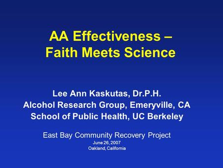 AA Effectiveness – Faith Meets Science Lee Ann Kaskutas, Dr.P.H. Alcohol Research Group, Emeryville, CA School of Public Health, UC Berkeley East Bay Community.