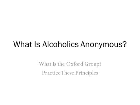 What Is Alcoholics Anonymous? What Is the Oxford Group? Practice These Principles.