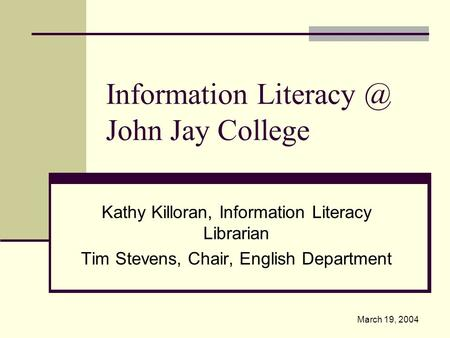Information John Jay College Kathy Killoran, Information Literacy Librarian Tim Stevens, Chair, English Department March 19, 2004.
