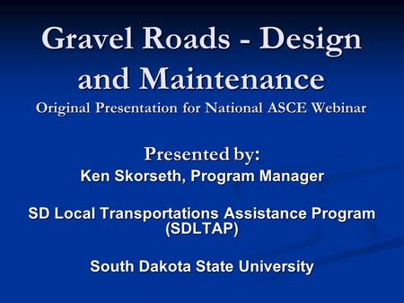 Gravel Roads - Design and Maintenance Original Presentation for National ASCE Webinar Presented by : Ken Skorseth, Program Manager SD Local Transportations.