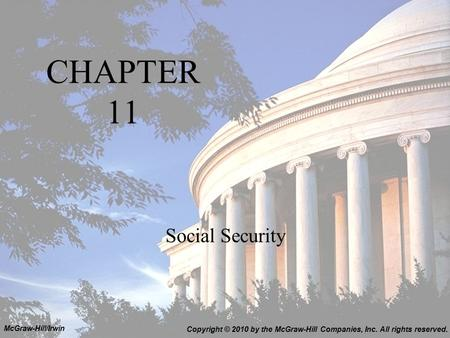 CHAPTER 11 Social Security Copyright © 2010 by the McGraw-Hill Companies, Inc. All rights reserved. McGraw-Hill/Irwin.
