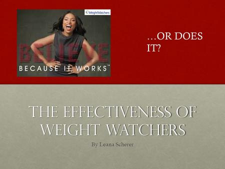 The Effectiveness of Weight Watchers By Leana Scherer …OR DOES IT?