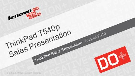 ThinkPad Sales Enablement− August 2013 ThinkPad T540p Sales Presentation 2013 LENOVO INTERNAL. ALL RIGHTS RESERVED.