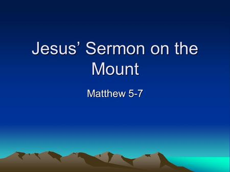 Jesus' Sermon on the Mount Matthew 5-7. Part 1 Matthew 5.3-16 –Opening statement of the beatitudes –Sayings about salt and light.