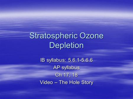 Stratospheric <strong>Ozone</strong> <strong>Depletion</strong> IB syllabus: 5.6.1-5.6.6 AP syllabus Ch 17, 18 Video – The Hole Story.