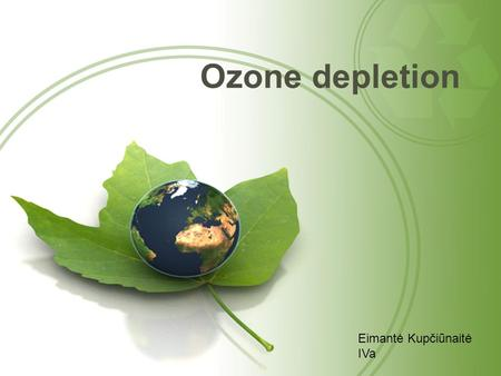 Ozone depletion Eimantė Kupčiūnaitė IVa. What is it? Ozone depletion is ozone decrease and hole formation in a <strong>layer</strong> <strong>of</strong> earths <strong>atmosphere</strong>, which contains.