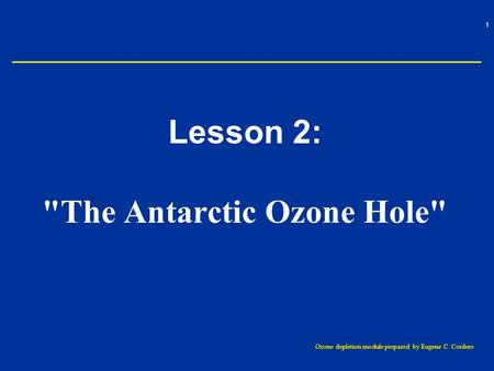 1 Ozone depletion module prepared by Eugene C. Cordero Lesson 2: The Antarctic Ozone Hole