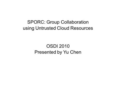 SPORC: Group Collaboration using Untrusted Cloud Resources OSDI 2010 Presented by Yu Chen.
