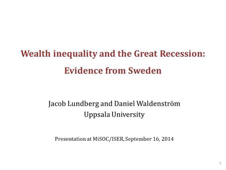 Wealth inequality and the Great Recession: Evidence from Sweden Jacob Lundberg and Daniel Waldenström Uppsala University Presentation at MiSOC/ISER, September.