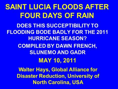 SAINT LUCIA FLOODS AFTER FOUR DAYS OF RAIN DOES THIS SUCCEPTIBILITY TO FLOODING BODE BADLY FOR THE 2011 HURRICANE SEASON? COMPILED BY DAWN FRENCH, SLUNEMO.