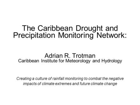 The Caribbean Drought and Precipitation Monitoring Network: Adrian R. Trotman Caribbean Institute for Meteorology and Hydrology Creating a culture of rainfall.