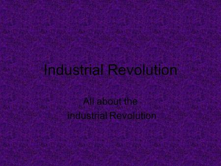 Industrial Revolution All about the industrial Revolution.