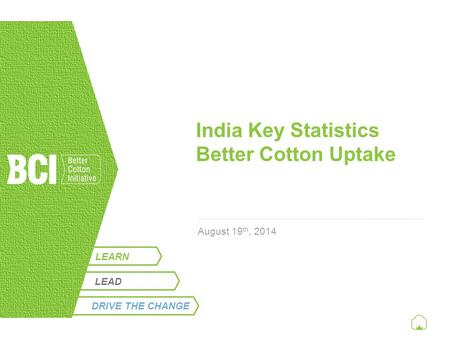 LEARN India Key Statistics Better Cotton Uptake August 19 th, 2014 LEAD DRIVE THE CHANGE.