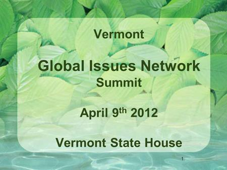 1 Vermont Global Issues Network Summit April 9 th 2012 Vermont State House.