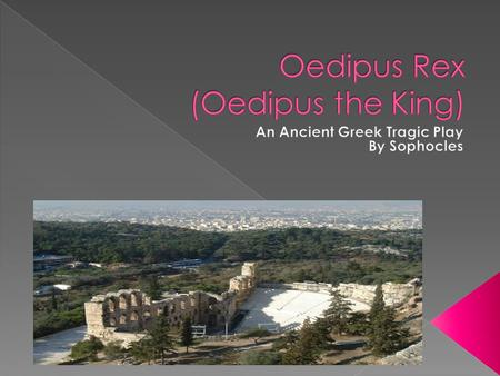 Oedipus- The protagonist who is the King of Thebes. He's known for his intelligence and saved the city by solving the riddle of the sphinx. Without knowing,
