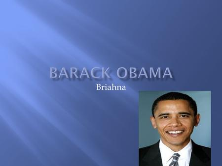 Briahna Barak Obama was born on augest,4,1961. He was born in Honolulu. When he was 2 he lived in Hawaii.