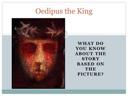 WHAT DO YOU KNOW ABOUT THE STORY BASED ON THE PICTURE? Oedipus the King.
