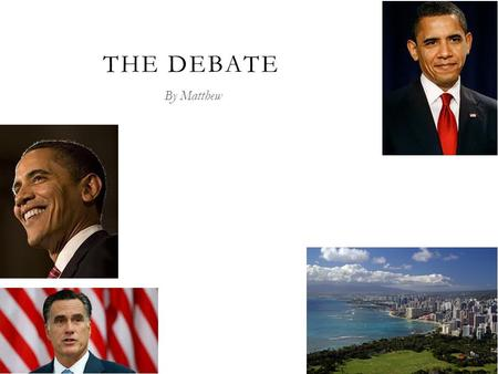 THE DEBATE By Matthew. PRESIDENT OBAMA  President Obama is the 44 th president.  He is from Hawaii.  Barak Obama is the first black president.  He.