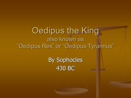"Oedipus the King also known as ""Oedipus Rex"" or ""Oedipus Tyrannus"" By Sophocles 430 BC."