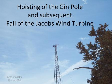 Hoisting of the Gin Pole and subsequent Fall of the Jacobs Wind Turbine Grey Chisholm 27 January 2010 1.