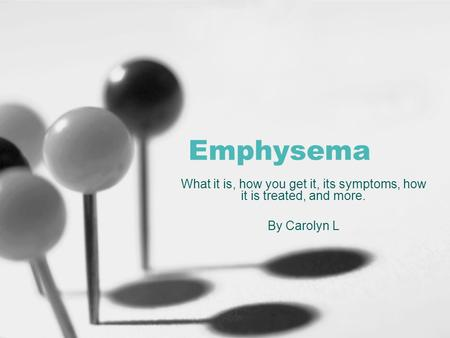 Emphysema What it is, how you get it, its symptoms, how it is treated, and more. By Carolyn L.